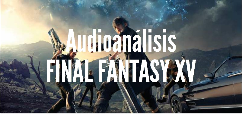 Final Fantasy XV (Audioanálisis) <br> <span style='color:#f96d5a;font-size:14px;font-weight: lighter;'>Long life to the king!</span>